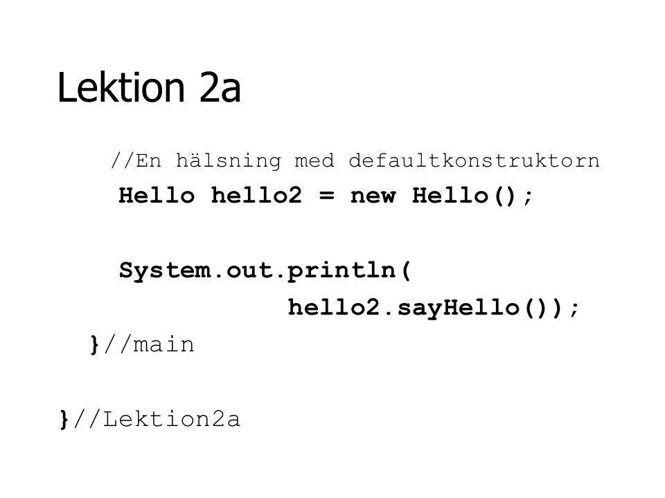 Lektion 2a //En hälsning med defaultkonstruktorn Hello hello2 = new Hello(); System.out.println( hello2.sayHello()); }//main }//Lektion2a