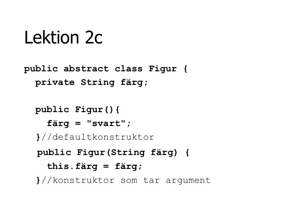 Lektion 2c public abstract class Figur { private String färg; public Figur(){ färg =