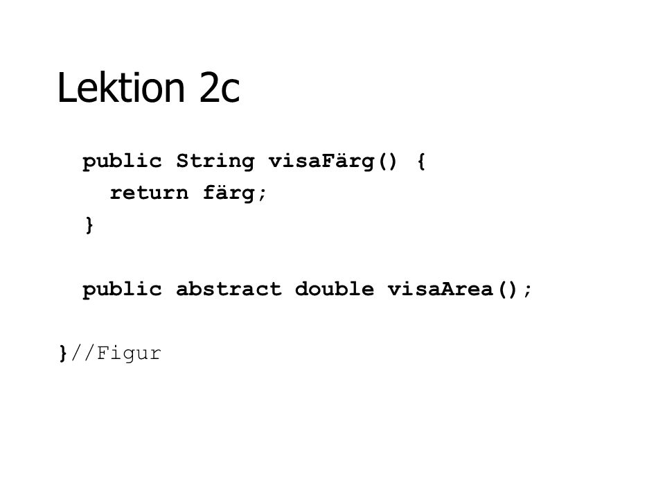 Lektion 2c public String visaFärg() { return färg; } public abstract double visaArea(); }//Figur