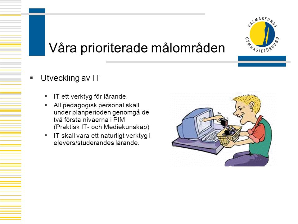 Våra prioriterade målområden  Utveckling av IT  IT ett verktyg för lärande.  All pedagogisk personal skall under planperioden genomgå de två första