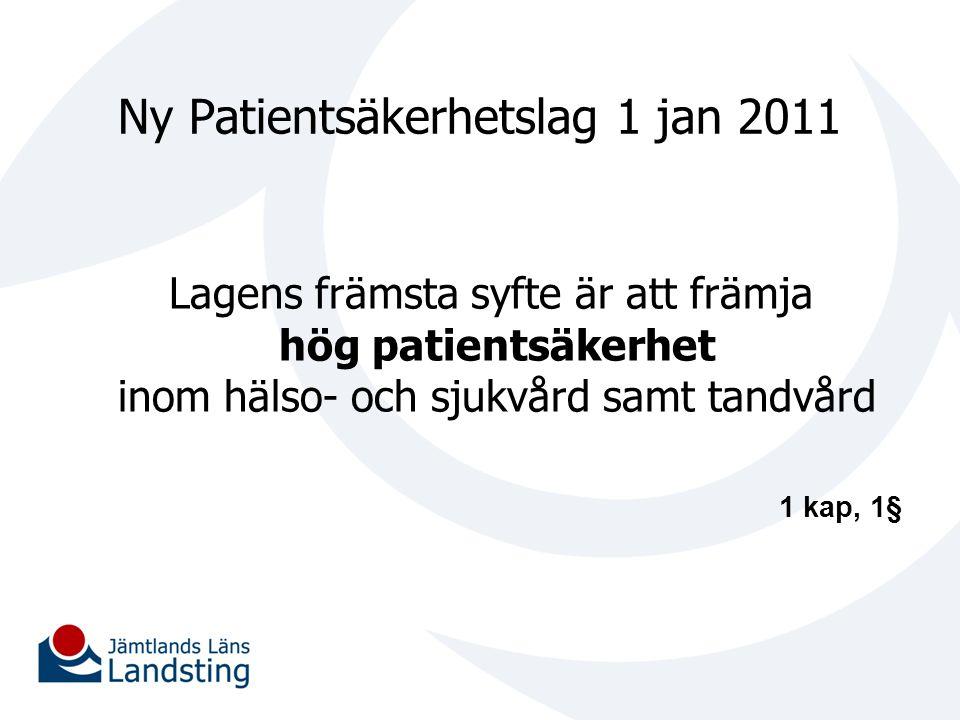 Ny Patientsäkerhetslag 1 jan 2011 Lagens främsta syfte är att främja hög patientsäkerhet inom hälso- och sjukvård samt tandvård 1 kap, 1§