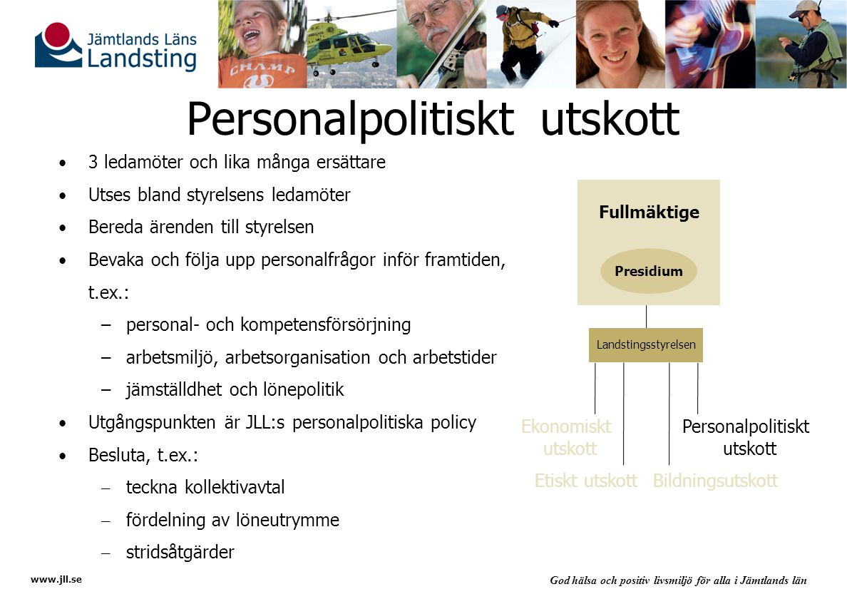 www.jll.se God hälsa och positiv livsmiljö för alla i Jämtlands län Personalpolitiskt utskott 3 ledamöter och lika många ersättare Utses bland styrelsens ledamöter Bereda ärenden till styrelsen Bevaka och följa upp personalfrågor inför framtiden, t.ex.: –personal- och kompetensförsörjning –arbetsmiljö, arbetsorganisation och arbetstider –jämställdhet och lönepolitik Utgångspunkten är JLL:s personalpolitiska policy Besluta, t.ex.: –teckna kollektivavtal –fördelning av löneutrymme –stridsåtgärder Ekonomiskt utskott Personalpolitiskt utskott Fullmäktige Presidium Landstingsstyrelsen Etiskt utskottBildningsutskott