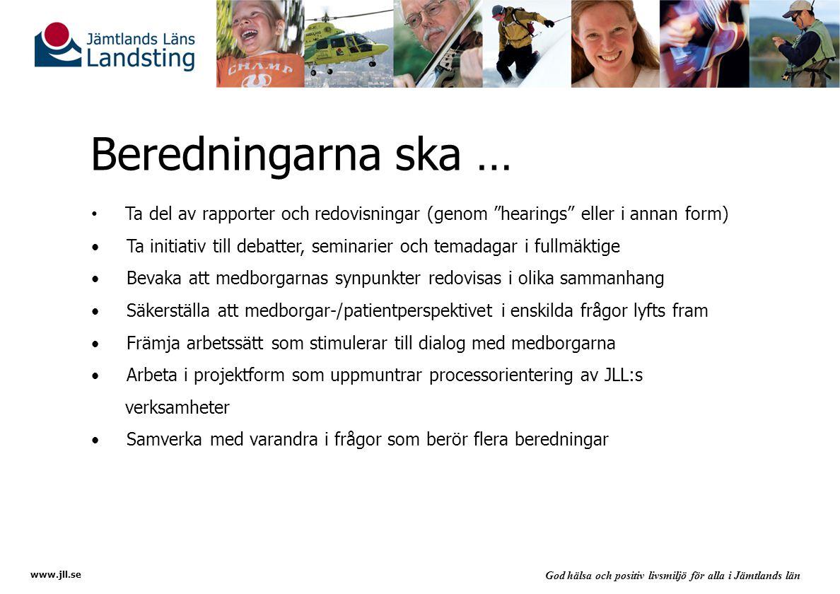 www.jll.se God hälsa och positiv livsmiljö för alla i Jämtlands län Beredningarna ska … Ta del av rapporter och redovisningar (genom hearings eller i annan form) Ta initiativ till debatter, seminarier och temadagar i fullmäktige Bevaka att medborgarnas synpunkter redovisas i olika sammanhang Säkerställa att medborgar-/patientperspektivet i enskilda frågor lyfts fram Främja arbetssätt som stimulerar till dialog med medborgarna Arbeta i projektform som uppmuntrar processorientering av JLL:s verksamheter Samverka med varandra i frågor som berör flera beredningar