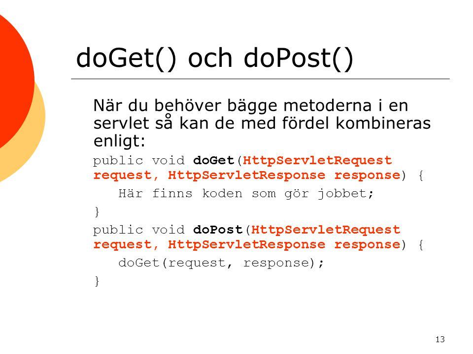 13 doGet() och doPost() När du behöver bägge metoderna i en servlet så kan de med fördel kombineras enligt:  public void doGet(HttpServletRequest request, HttpServletResponse response) {  Här finns koden som gör jobbet; }}  public void doPost(HttpServletRequest request, HttpServletResponse response) {  doGet(request, response); }}