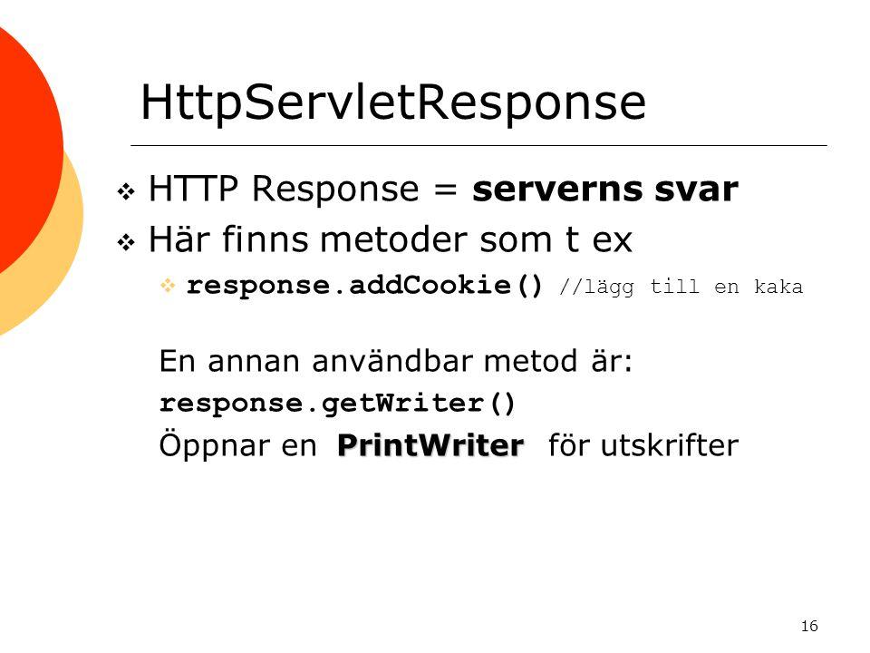 16 HttpServletResponse  HTTP Response = serverns svar  Här finns metoder som t ex  response.addCookie() //lägg till en kaka En annan användbar metod är: response.getWriter() PrintWriter Öppnar en PrintWriter för utskrifter