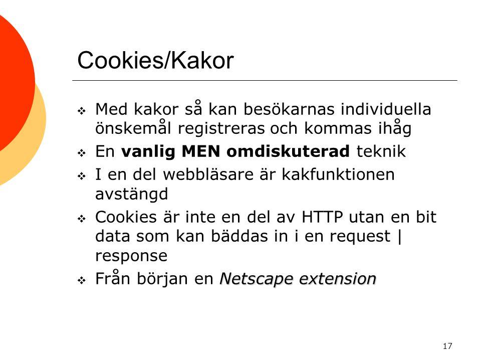 17 Cookies/Kakor  Med kakor så kan besökarnas individuella önskemål registreras och kommas ihåg  En vanlig MEN omdiskuterad teknik  I en del webbläsare är kakfunktionen avstängd  Cookies är inte en del av HTTP utan en bit data som kan bäddas in i en request | response Netscape extension  Från början en Netscape extension
