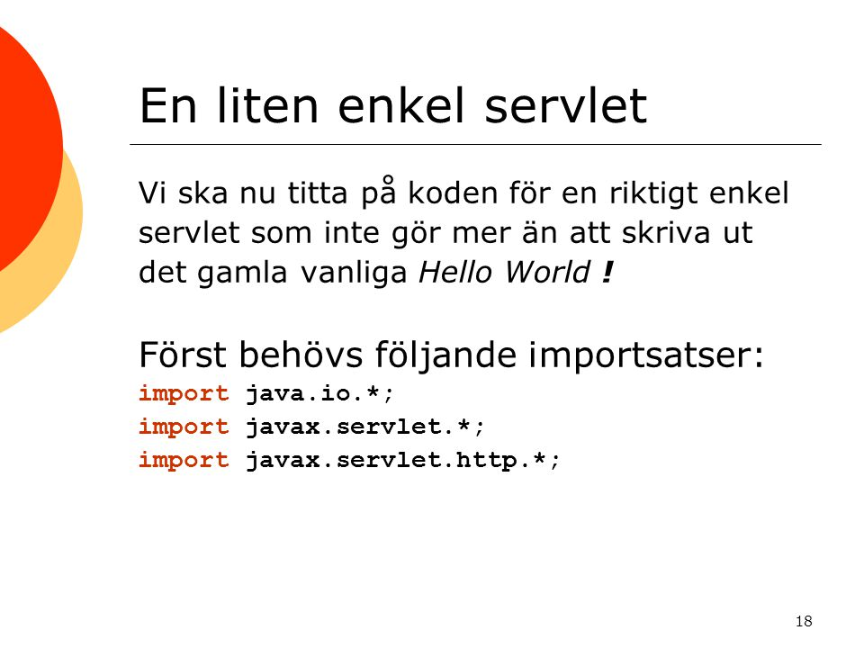 18 En liten enkel servlet Vi ska nu titta på koden för en riktigt enkel servlet som inte gör mer än att skriva ut det gamla vanliga Hello World .