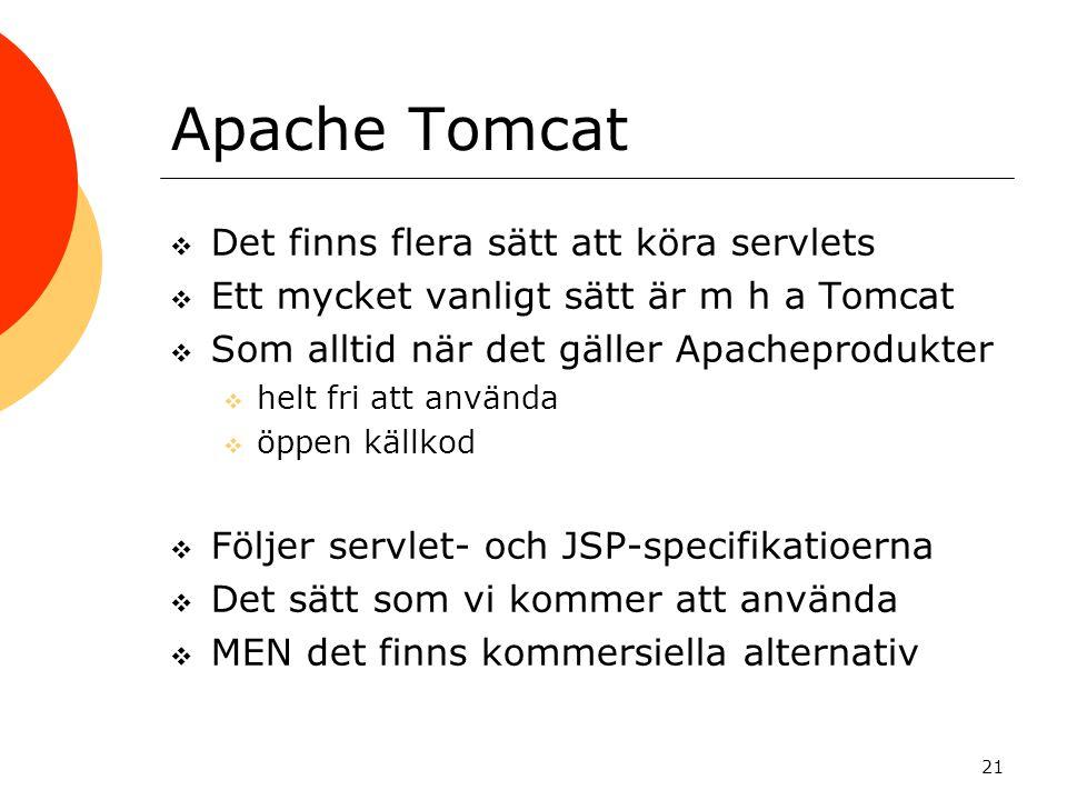21 Apache Tomcat  Det finns flera sätt att köra servlets  Ett mycket vanligt sätt är m h a Tomcat  Som alltid när det gäller Apacheprodukter  helt fri att använda  öppen källkod  Följer servlet- och JSP-specifikatioerna  Det sätt som vi kommer att använda  MEN det finns kommersiella alternativ