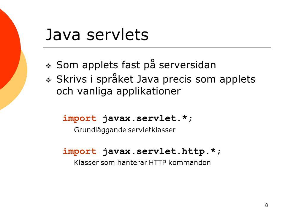 8 Java servlets  Som applets fast på serversidan  Skrivs i språket Java precis som applets och vanliga applikationer import javax.servlet.*; Grundläggande servletklasser import javax.servlet.http.*; Klasser som hanterar HTTP kommandon