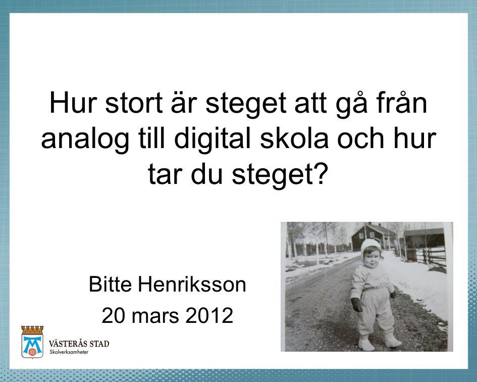 Hur stort är steget att gå från analog till digital skola och hur tar du steget? Bitte Henriksson 20 mars 2012
