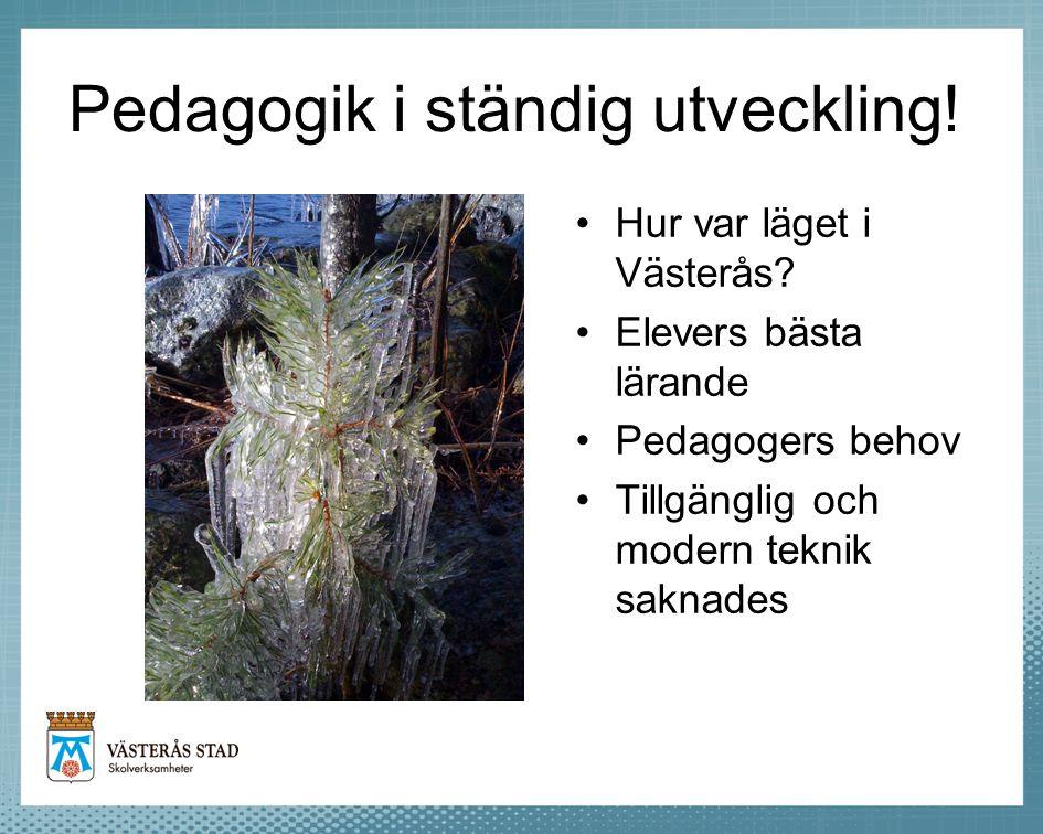 Pedagogik i ständig utveckling! Hur var läget i Västerås? Elevers bästa lärande Pedagogers behov Tillgänglig och modern teknik saknades