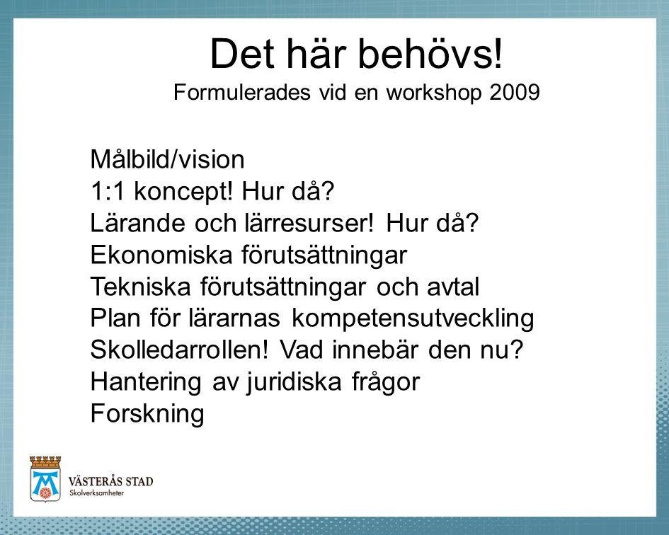 Det här behövs! Formulerades vid en workshop 2009 Målbild/vision 1:1 koncept! Hur då? Lärande och lärresurser! Hur då? Ekonomiska förutsättningar Tekn