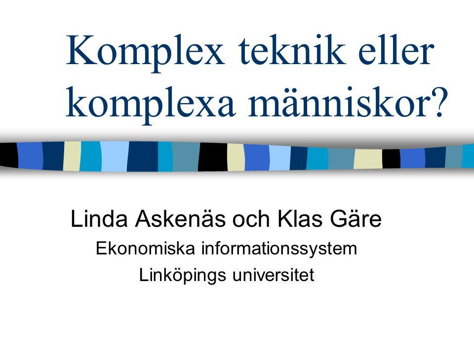 Komplex teknik eller komplexa människor? Linda Askenäs och Klas Gäre Ekonomiska informationssystem Linköpings universitet