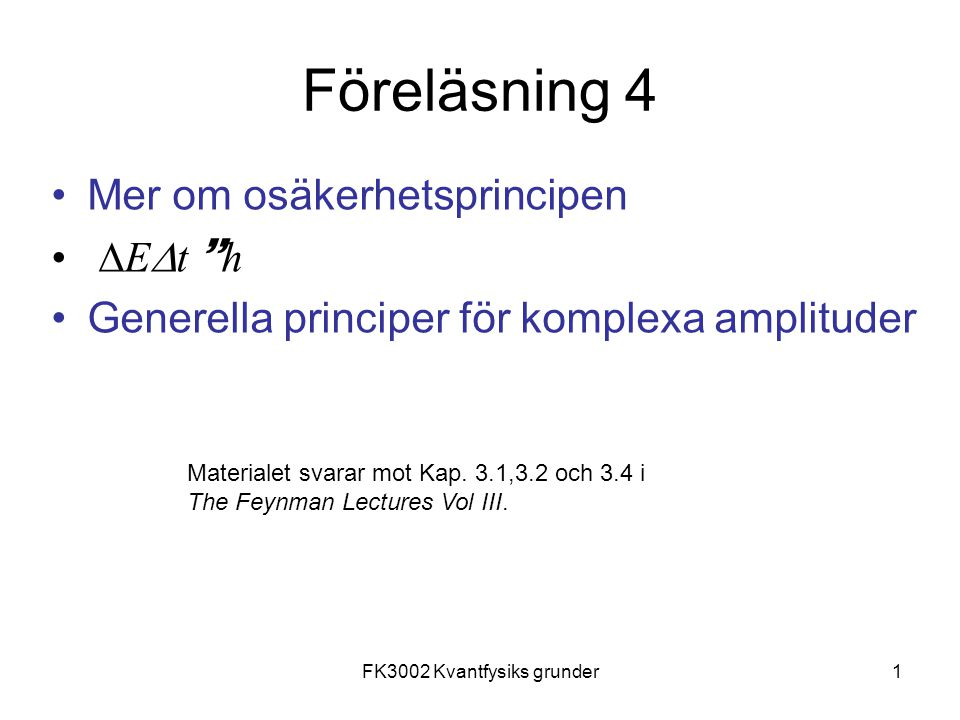 FK3002 Kvantfysiks grunder1 Föreläsning 4 Mer om osäkerhetsprincipen  E  t  h Generella principer för komplexa amplituder Materialet svarar mot Kap