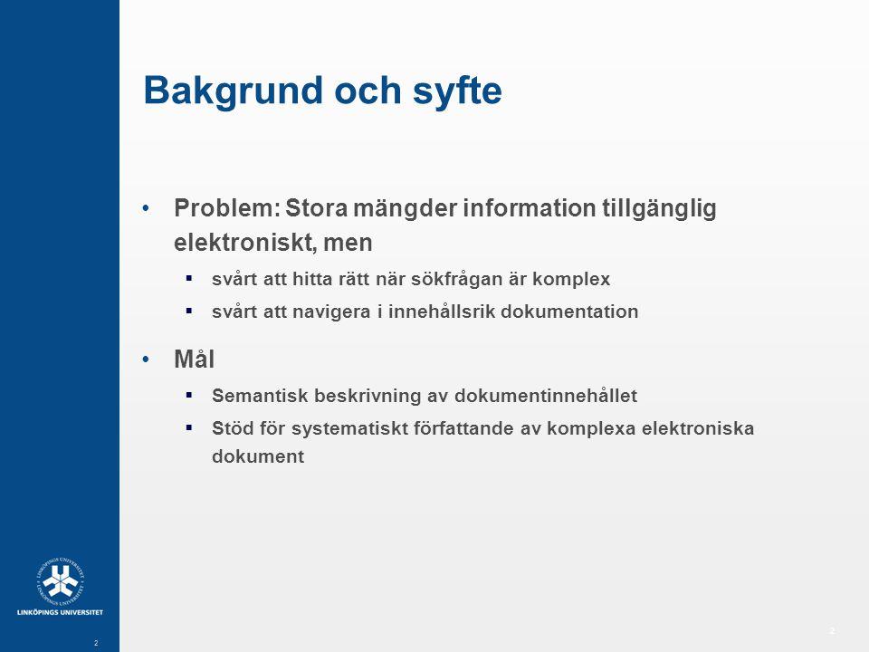 2 2 Bakgrund och syfte Problem: Stora mängder information tillgänglig elektroniskt, men  svårt att hitta rätt när sökfrågan är komplex  svårt att navigera i innehållsrik dokumentation Mål  Semantisk beskrivning av dokumentinnehållet  Stöd för systematiskt författande av komplexa elektroniska dokument