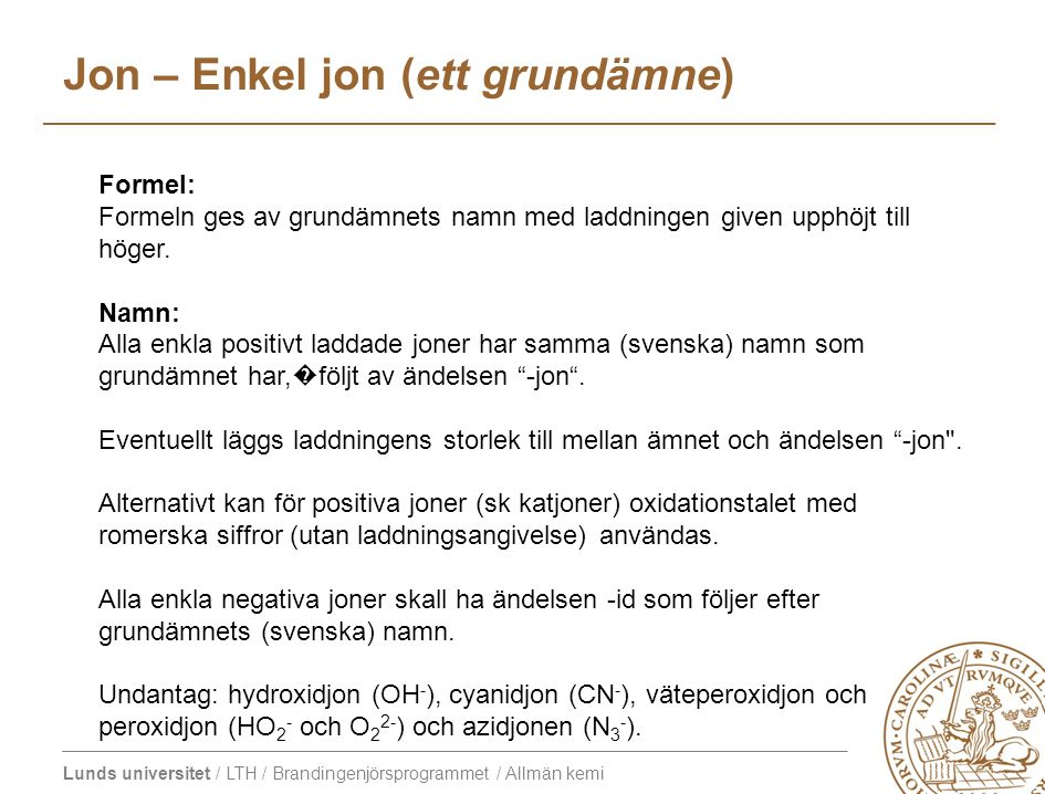 Lunds universitet / LTH / Brandingenjörsprogrammet / Allmän kemi Formel: Formeln ges av grundämnets namn med laddningen given upphöjt till höger. Namn