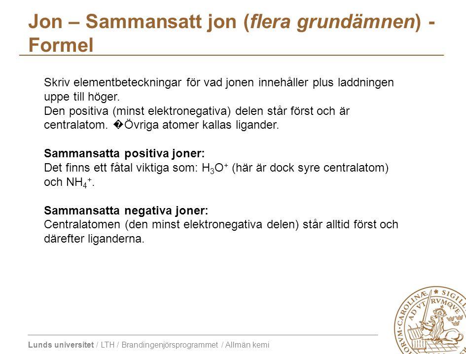 Lunds universitet / LTH / Brandingenjörsprogrammet / Allmän kemi Jon – Sammansatt jon (flera grundämnen) - Formel Skriv elementbeteckningar för vad jo