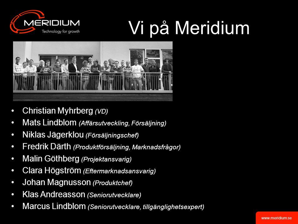 www.meridium.se Vi på Meridium Christian Myhrberg (VD) Mats Lindblom (Affärsutveckling, Försäljning) Niklas Jägerklou (Försäljningschef) Fredrik Därth (Produktförsäljning, Marknadsfrågor) Malin Göthberg (Projektansvarig) Clara Högström (Eftermarknadsansvarig) Johan Magnusson (Produktchef) Klas Andreasson (Seniorutvecklare) Marcus Lindblom (Seniorutvecklare, tillgänglighetsexpert)