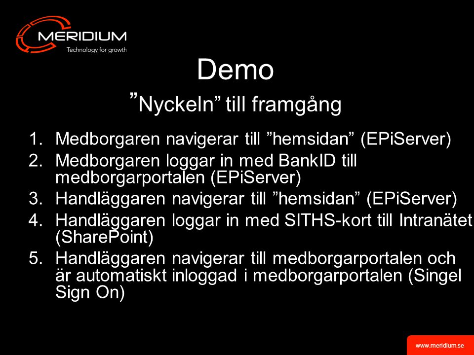 www.meridium.se Demo Nyckeln till framgång 1.Medborgaren navigerar till hemsidan (EPiServer) 2.Medborgaren loggar in med BankID till medborgarportalen (EPiServer) 3.Handläggaren navigerar till hemsidan (EPiServer) 4.Handläggaren loggar in med SITHS-kort till Intranätet (SharePoint) 5.Handläggaren navigerar till medborgarportalen och är automatiskt inloggad i medborgarportalen (Singel Sign On)