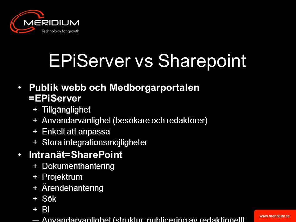 www.meridium.se EPiServer vs Sharepoint Publik webb och Medborgarportalen =EPiServer +Tillgänglighet +Användarvänlighet (besökare och redaktörer) +Enkelt att anpassa +Stora integrationsmöjligheter Intranät=SharePoint +Dokumenthantering +Projektrum +Ärendehantering +Sök +BI ─Användarvänlighet (struktur, publicering av redaktionellt material)