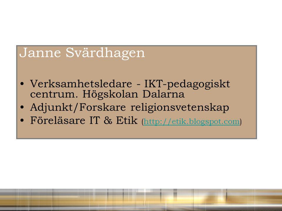 Janne Svärdhagen Verksamhetsledare - IKT-pedagogiskt centrum. Högskolan Dalarna Adjunkt/Forskare religionsvetenskap Föreläsare IT & Etik (http://etik.