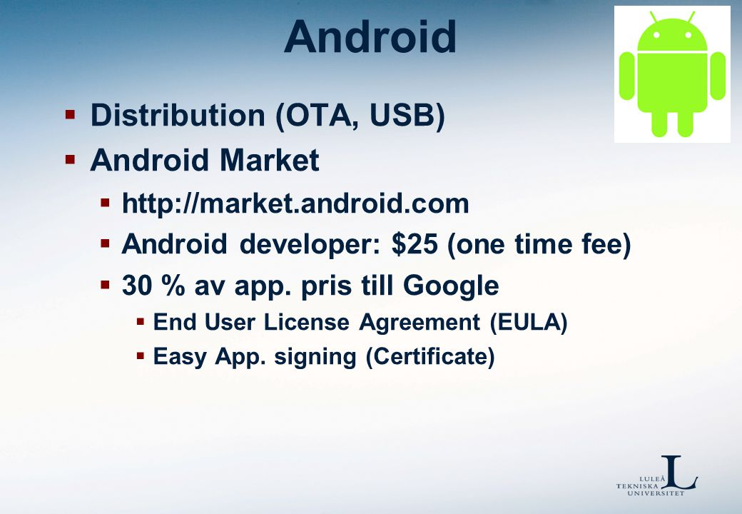 Android  Distribution (OTA, USB)  Android Market  http://market.android.com  Android developer: $25 (one time fee)  30 % av app.