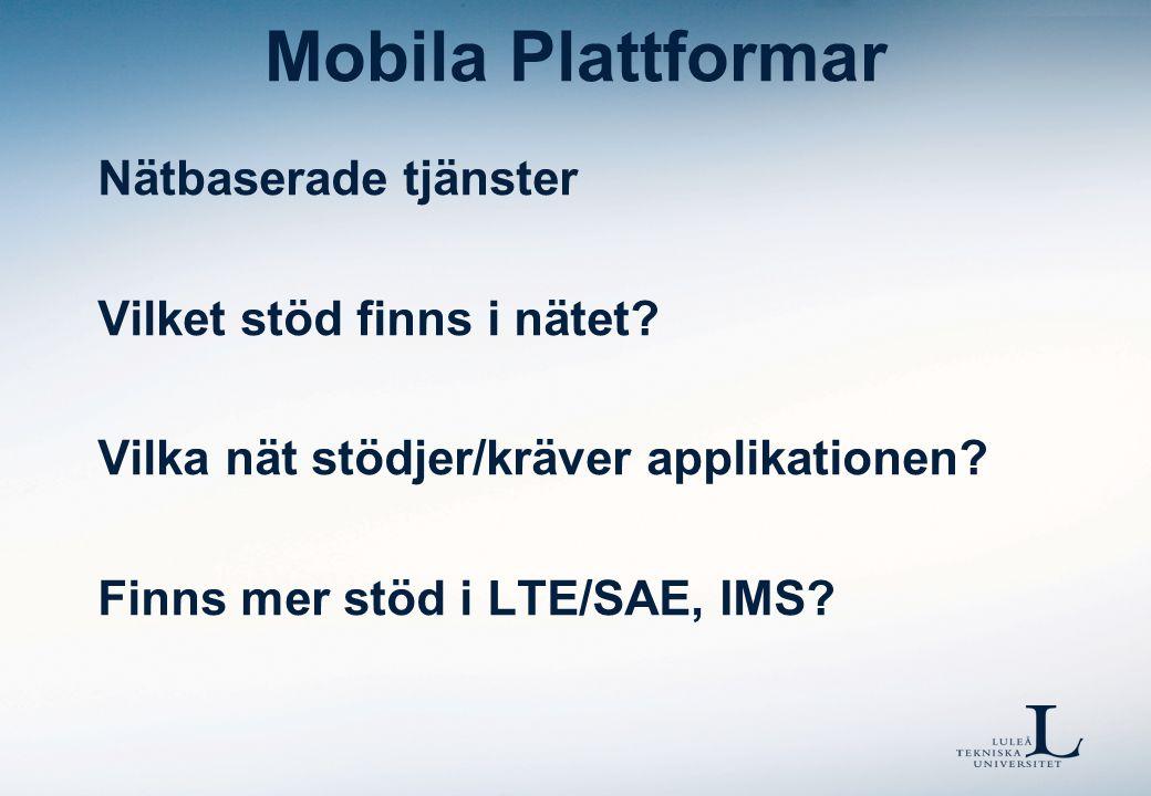 Mobila Plattformar Nätbaserade tjänster Vilket stöd finns i nätet? Vilka nät stödjer/kräver applikationen? Finns mer stöd i LTE/SAE, IMS?