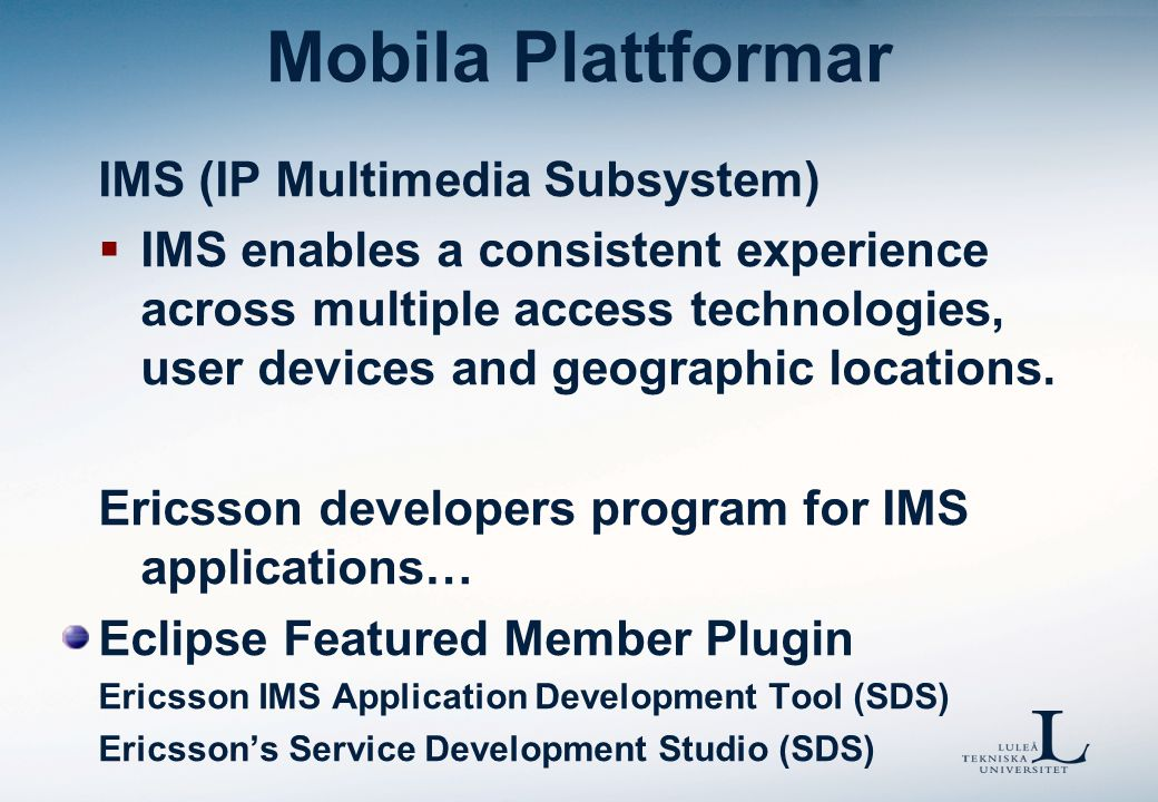 Mobila Plattformar IMS (IP Multimedia Subsystem)  IMS enables a consistent experience across multiple access technologies, user devices and geographic locations.