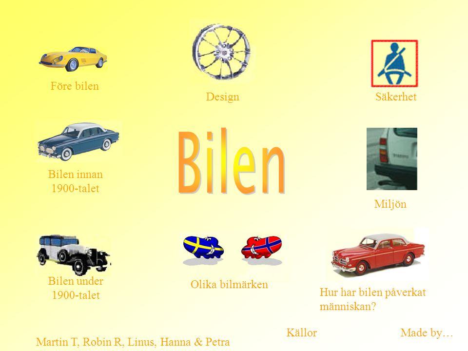 Säkerhet Miljön Martin T, Robin R, Linus, Hanna & Petra Design Före bilen Bilen under 1900-talet Bilen innan 1900-talet Olika bilmärken Hur har bilen