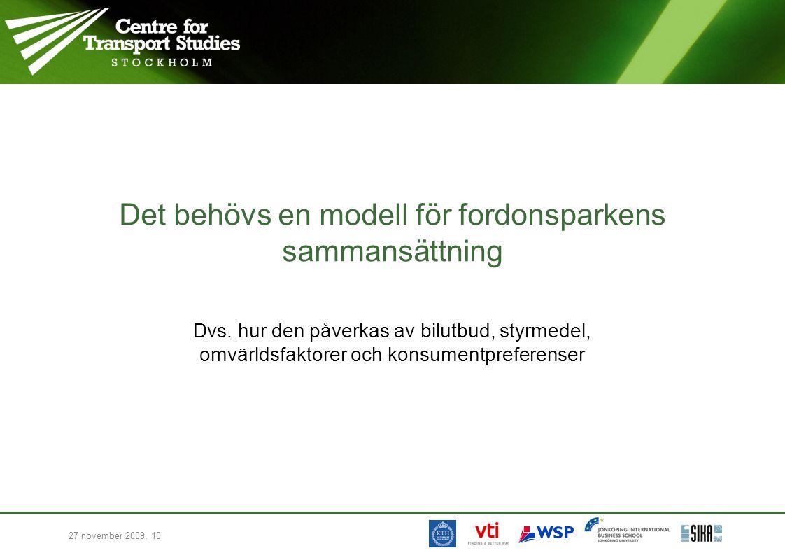 27 november 2009, 10 Det behövs en modell för fordonsparkens sammansättning Dvs. hur den påverkas av bilutbud, styrmedel, omvärldsfaktorer och konsume