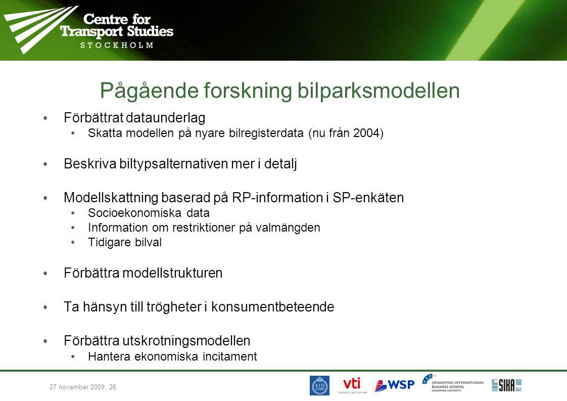 27 november 2009, 26 Pågående forskning bilparksmodellen Förbättrat dataunderlag Skatta modellen på nyare bilregisterdata (nu från 2004) Beskriva biltypsalternativen mer i detalj Modellskattning baserad på RP-information i SP-enkäten Socioekonomiska data Information om restriktioner på valmängden Tidigare bilval Förbättra modellstrukturen Ta hänsyn till trögheter i konsumentbeteende Förbättra utskrotningsmodellen Hantera ekonomiska incitament
