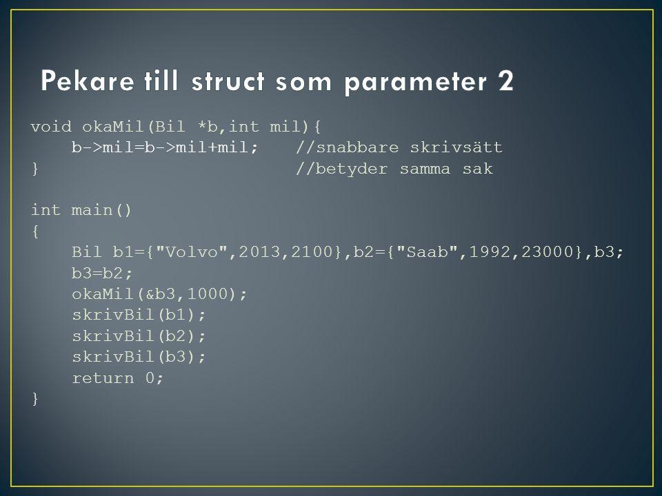 void okaMil(Bil *b,int mil){ b->mil=b->mil+mil; //snabbare skrivsätt }//betyder samma sak int main() { Bil b1={ Volvo ,2013,2100},b2={ Saab ,1992,23000},b3; b3=b2; okaMil(&b3,1000); skrivBil(b1); skrivBil(b2); skrivBil(b3); return 0; }
