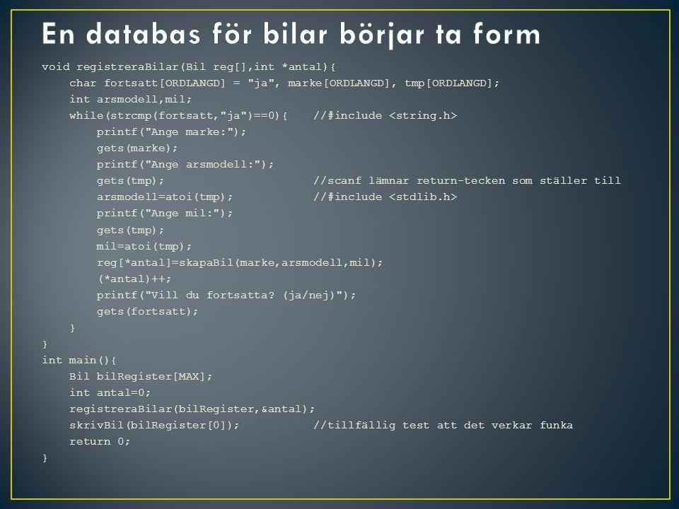 void registreraBilar(Bil reg[],int *antal){ char fortsatt[ORDLANGD] = ja , marke[ORDLANGD], tmp[ORDLANGD]; int arsmodell,mil; while(strcmp(fortsatt, ja )==0){//#include printf( Ange marke: ); gets(marke); printf( Ange arsmodell: ); gets(tmp);//scanf lämnar return-tecken som ställer till arsmodell=atoi(tmp);//#include printf( Ange mil: ); gets(tmp); mil=atoi(tmp); reg[*antal]=skapaBil(marke,arsmodell,mil); (*antal)++; printf( Vill du fortsatta.