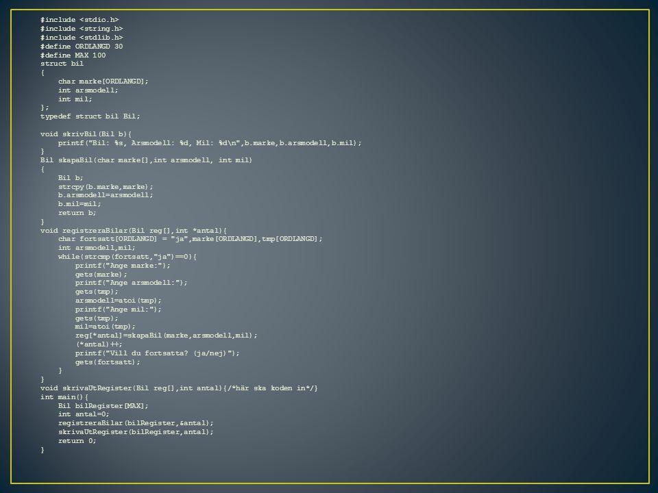 #include #define ORDLANGD 30 #define MAX 100 struct bil { char marke[ORDLANGD]; int arsmodell; int mil; }; typedef struct bil Bil; void skrivBil(Bil b){ printf( Bil: %s, Arsmodell: %d, Mil: %d\n ,b.marke,b.arsmodell,b.mil); } Bil skapaBil(char marke[],int arsmodell, int mil) { Bil b; strcpy(b.marke,marke); b.arsmodell=arsmodell; b.mil=mil; return b; } void registreraBilar(Bil reg[],int *antal){ char fortsatt[ORDLANGD] = ja ,marke[ORDLANGD],tmp[ORDLANGD]; int arsmodell,mil; while(strcmp(fortsatt, ja )==0){ printf( Ange marke: ); gets(marke); printf( Ange arsmodell: ); gets(tmp); arsmodell=atoi(tmp); printf( Ange mil: ); gets(tmp); mil=atoi(tmp); reg[*antal]=skapaBil(marke,arsmodell,mil); (*antal)++; printf( Vill du fortsatta.