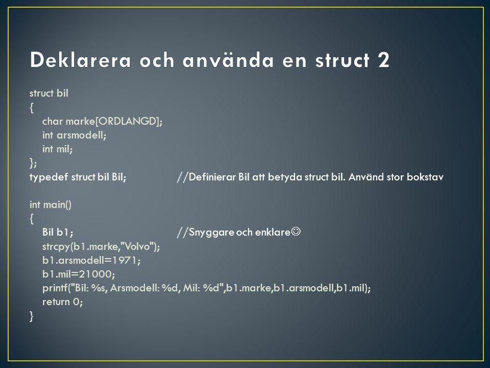 #include #define ORDLANGD 30 struct bil { char marke[ORDLANGD]; int arsmodell; int mil; }; typedef struct bil Bil; int main() { Bil b1={ Volvo ,2013,2100},b2={ Saab ,1992,23000},b3; b3=b2;//Fungerar.