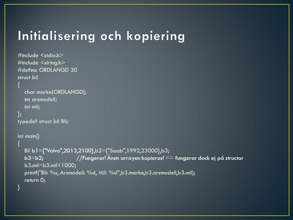 #include #define ORDLANGD 30 struct bil{ char marke[ORDLANGD]; int arsmodell; int mil; }; typedef struct bil Bil; void skrivBil(Bil b){ printf( Bil: %s, Arsmodell: %d, Mil: %d\n ,b.marke,b.arsmodell,b.mil); } int main(){ Bil b1={ Volvo ,2013,2100},b2={ Saab ,1992,23000},b3; b3=b2; b3.mil=b3.mil+1000; skrivBil(b1); skrivBil(b2); skrivBil(b3); return 0; } Structar kopieras vid funktionsanrop (passed by value) och eftersom de kan vara stora skickar man ofta en pekare även om man inte ska ändra i structen