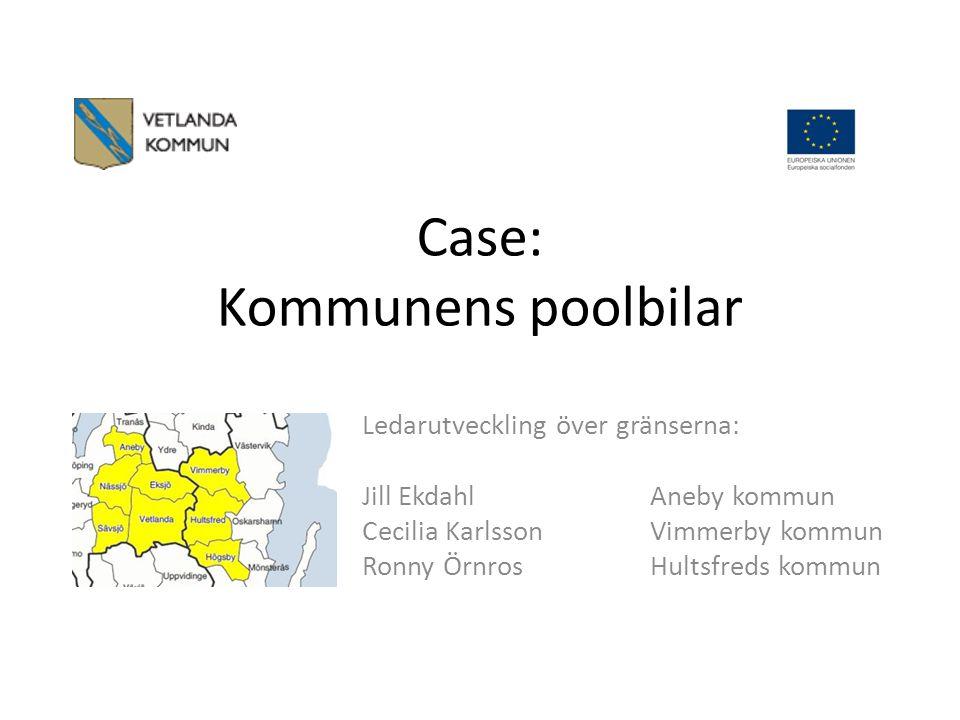 Case: Kommunens poolbilar Ledarutveckling över gränserna: Jill EkdahlAneby kommun Cecilia KarlssonVimmerby kommun Ronny ÖrnrosHultsfreds kommun