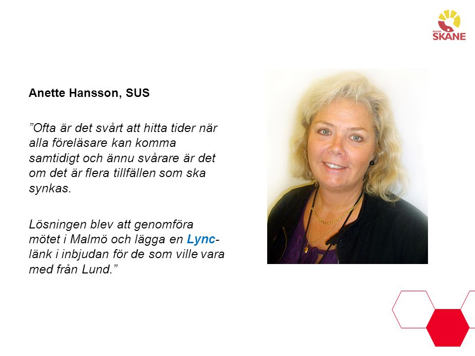 Rose-Marie Sandberg Klinikchef, Psykiatrin Anette Sandberg Läkare, Psykiatrin Lync är ett jättebra alternativ till långa restider, särskilt eftersom Psykiatri Skåne finns utspridd över hela Skåne och det ofta är möten med personer från olika håll i Skåne. Det var bara i början som jag tänkte på att Rose-Marie deltog via en skärm.