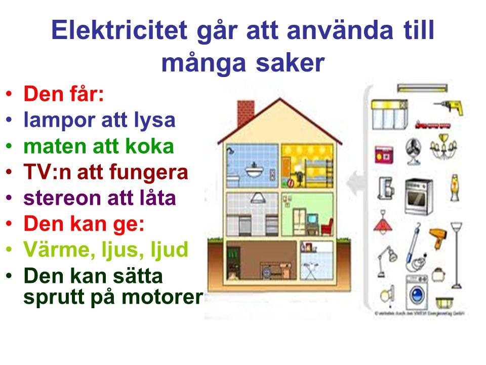 Elektricitet går att använda till många saker Den får: lampor att lysa maten att koka TV:n att fungera stereon att låta Den kan ge: Värme, ljus, ljud Den kan sätta sprutt på motorer