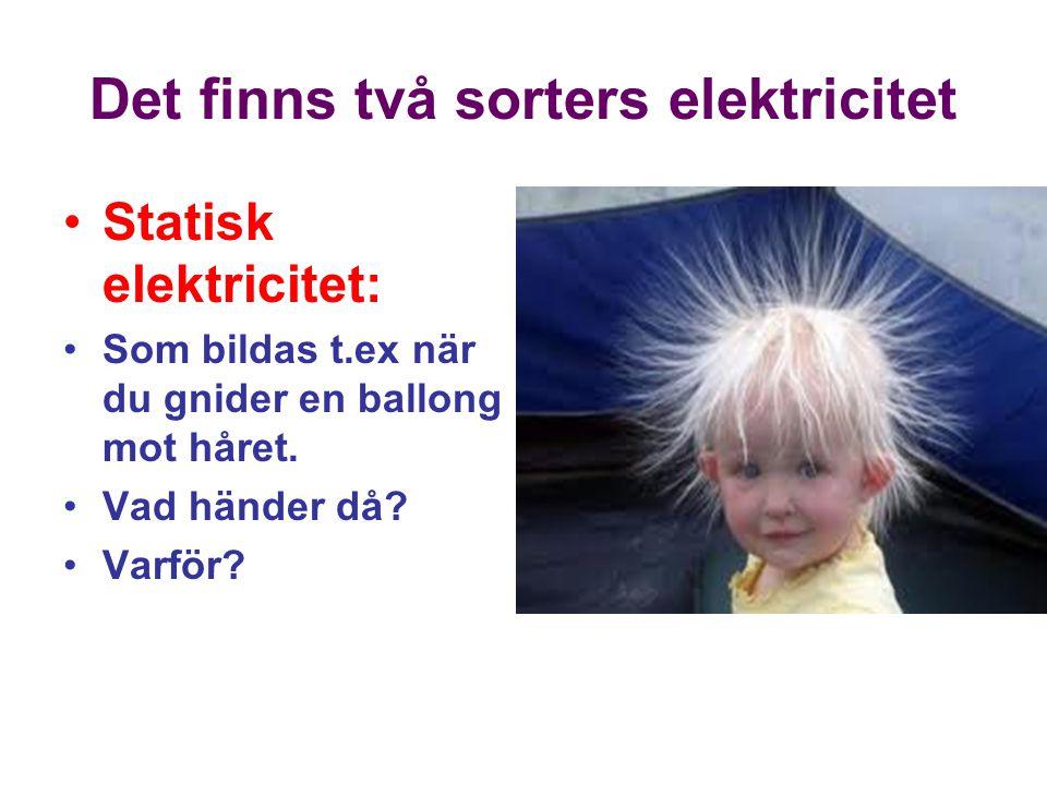 Det finns två sorters elektricitet Statisk elektricitet: Som bildas t.ex när du gnider en ballong mot håret.