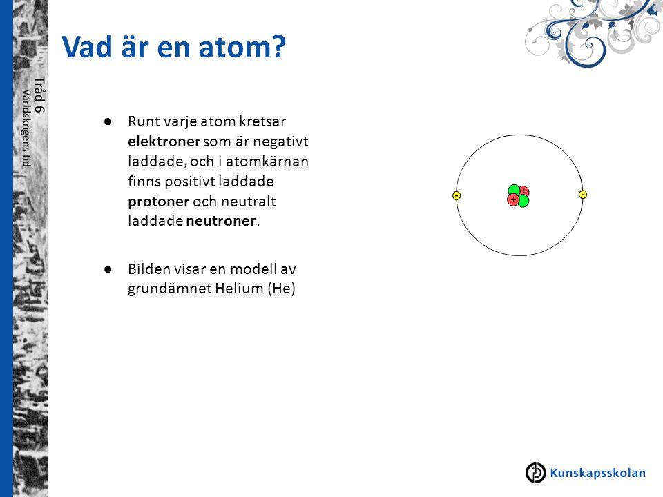 Vad är en atom? ● Runt varje atom kretsar elektroner som är negativt laddade, och i atomkärnan finns positivt laddade protoner och neutralt laddade ne