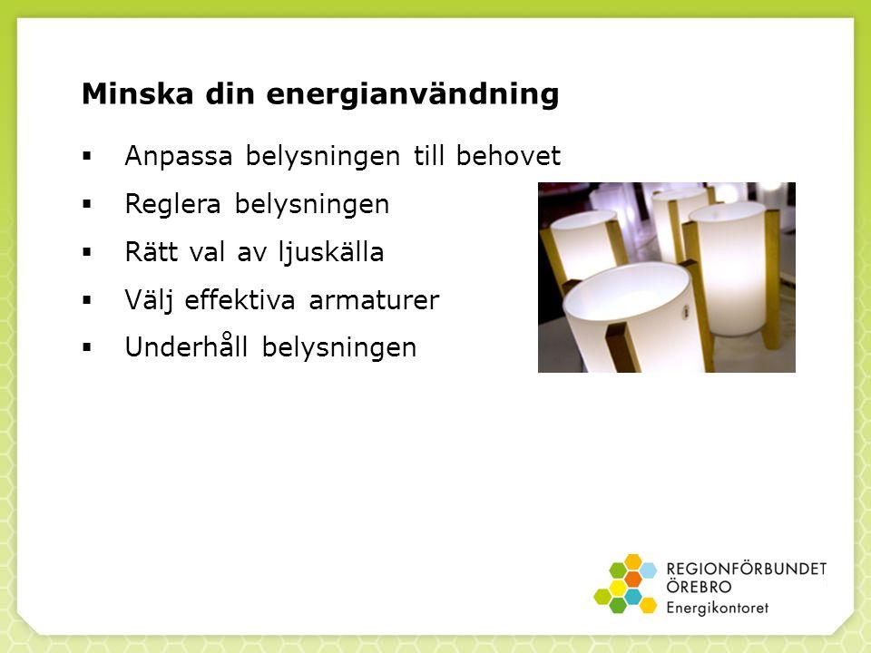  Anpassa belysningen till behovet  Reglera belysningen  Rätt val av ljuskälla  Välj effektiva armaturer  Underhåll belysningen Minska din energianvändning