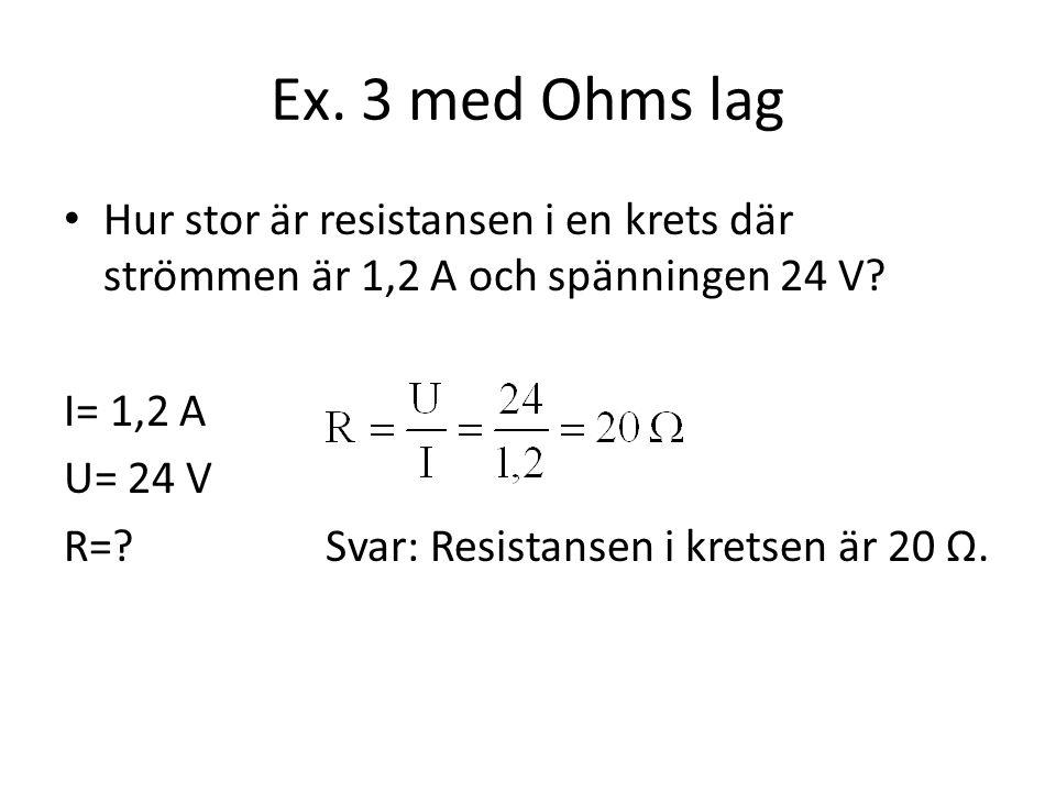 Ex. 3 med Ohms lag Hur stor är resistansen i en krets där strömmen är 1,2 A och spänningen 24 V? I= 1,2 A U= 24 V R=? Svar: Resistansen i kretsen är 2