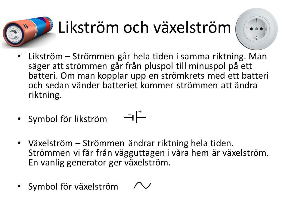 Likström och växelström Likström – Strömmen går hela tiden i samma riktning. Man säger att strömmen går från pluspol till minuspol på ett batteri. Om