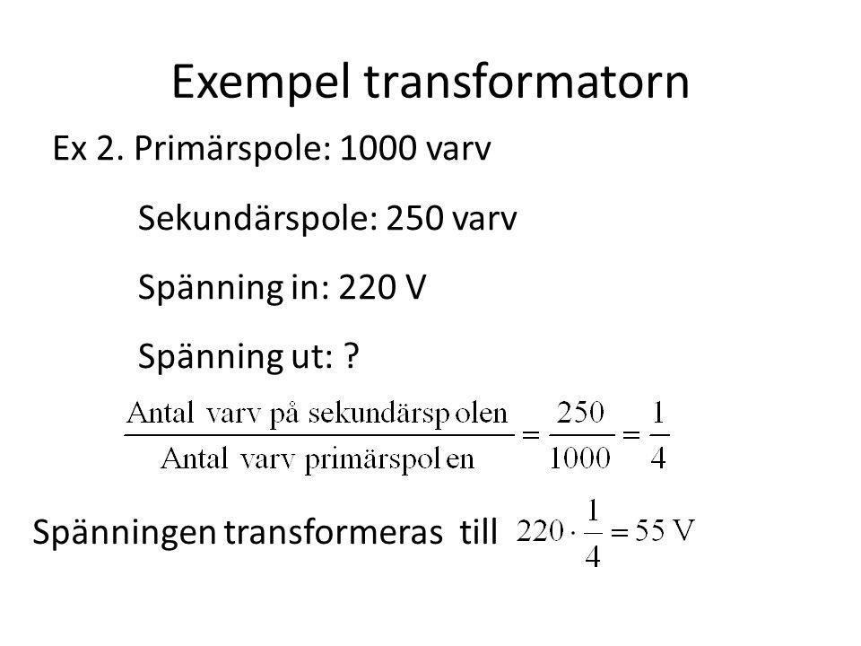 Exempel transformatorn Ex 2. Primärspole: 1000 varv Sekundärspole: 250 varv Spänning in: 220 V Spänning ut: ? Spänningen transformeras till