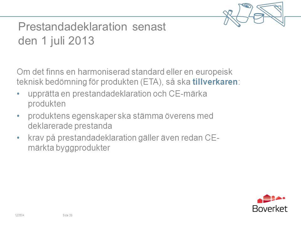 Prestandadeklaration senast den 1 juli 2013 Om det finns en harmoniserad standard eller en europeisk teknisk bedömning för produkten (ETA), så ska tillverkaren: upprätta en prestandadeklaration och CE-märka produkten produktens egenskaper ska stämma överens med deklarerade prestanda krav på prestandadeklaration gäller även redan CE- märkta byggprodukter 120504Sida 38