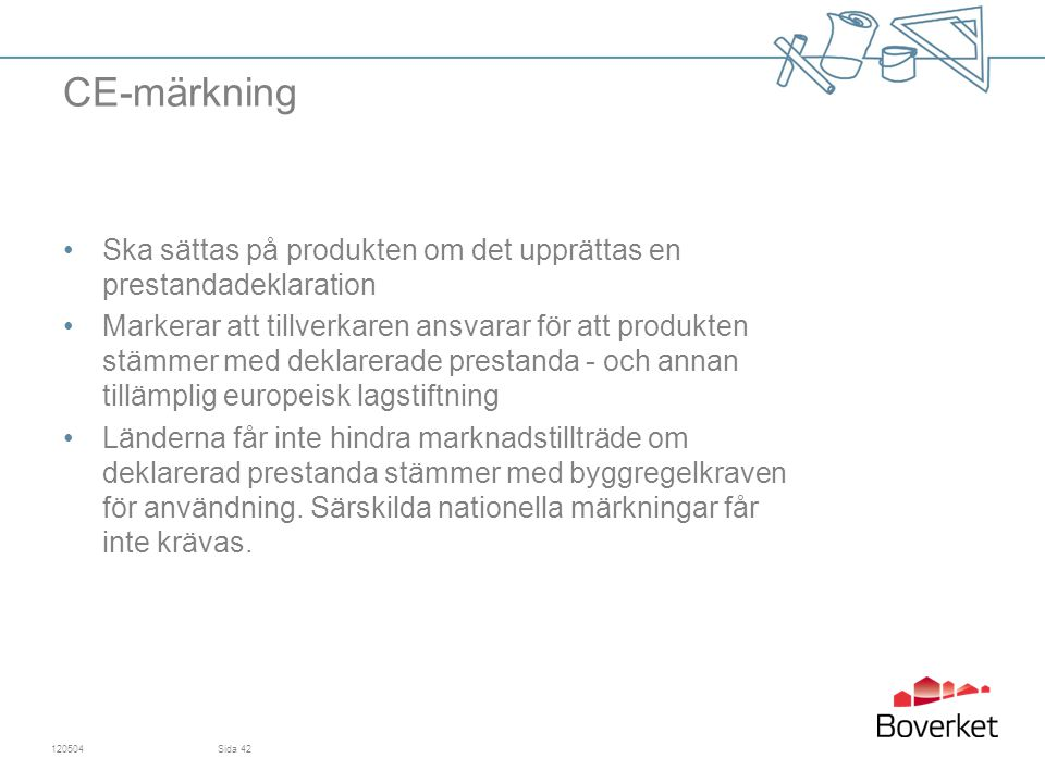 CE-märkning Ska sättas på produkten om det upprättas en prestandadeklaration Markerar att tillverkaren ansvarar för att produkten stämmer med deklarerade prestanda - och annan tillämplig europeisk lagstiftning Länderna får inte hindra marknadstillträde om deklarerad prestanda stämmer med byggregelkraven för användning.