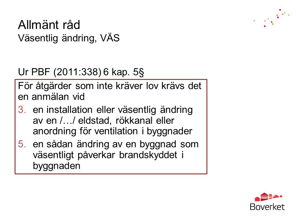 Allmänt råd Väsentlig ändring, VÄS För åtgärder som inte kräver lov krävs det en anmälan vid 3.en installation eller väsentlig ändring av en /…/ eldstad, rökkanal eller anordning för ventilation i byggnader 5.en sådan ändring av en byggnad som väsentligt påverkar brandskyddet i byggnaden Ur PBF (2011:338) 6 kap.