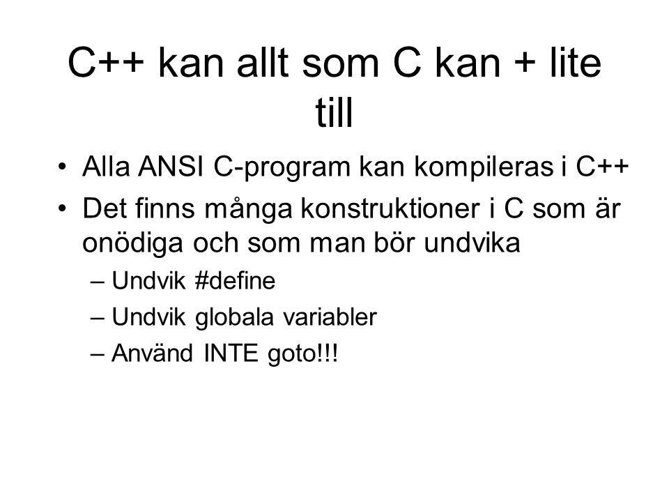 C++ kan allt som C kan + lite till Alla ANSI C-program kan kompileras i C++ Det finns många konstruktioner i C som är onödiga och som man bör undvika