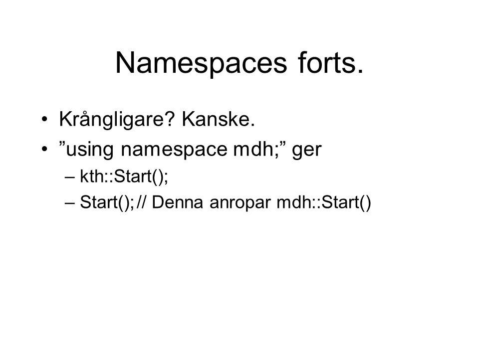 "Namespaces forts. Krångligare? Kanske. ""using namespace mdh;"" ger –kth::Start(); –Start();// Denna anropar mdh::Start()"